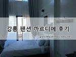 강릉 펜션 까르디에 솔직 후기 (2018년 4월 방문)