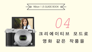 [Nikon 1 J5 Guide Book] 04. 크리에이티브 모드로 영화 같은 작품을