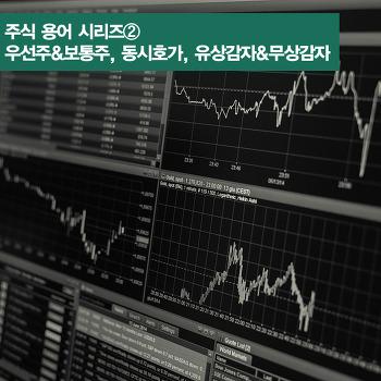 주식 용어 시리즈② 우선주&보통주, 증거금&예수금, 동시호가, 유상감자&무상감자