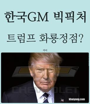 트럼프 화룡점정? 철수설 한국GM 빅픽처