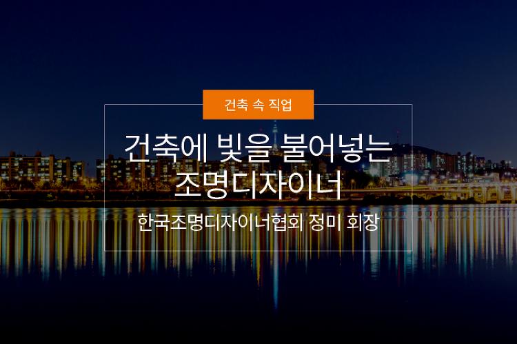건축에 빛을 불어넣는 조명디자이너, 한국조명디자이너협회 정미 회장